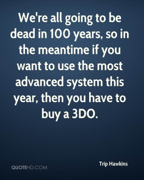 We're all going to be dead in 100 years, so in the meantime if you want to use the most advanced system this year, then you have to buy a 3DO.