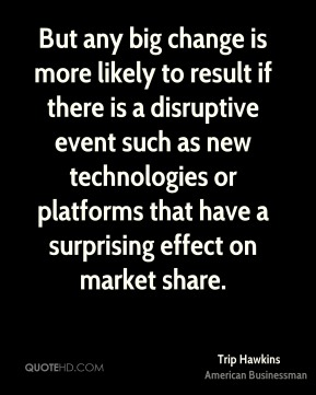 But any big change is more likely to result if there is a disruptive event such as new technologies or platforms that have a surprising effect on market share.