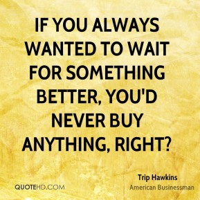 If you always wanted to wait for something better, you'd never buy anything, right?