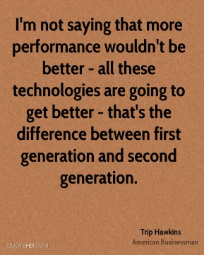 I'm not saying that more performance wouldn't be better - all these technologies are going to get better - that's the difference between first generation and second generation.