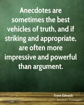 Anecdotes are sometimes the best vehicles of truth, and if striking and appropriate, are often more impressive and powerful than argument.