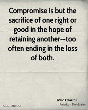 Tryon Edwards  - Compromise is but the sacrifice of one right or good in the hope of retaining another--too often ending in the loss of both.