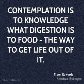Contemplation is to knowledge what digestion is to food - the way to get life out of it.
