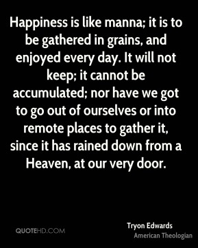 Tryon Edwards  - Happiness is like manna; it is to be gathered in grains, and enjoyed every day. It will not keep; it cannot be accumulated; nor have we got to go out of ourselves or into remote places to gather it, since it has rained down from a Heaven, at our very door.