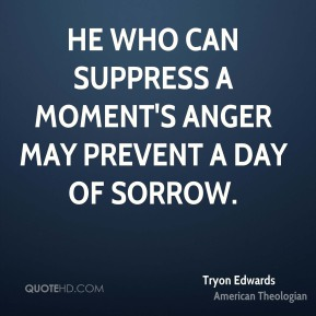 Tryon Edwards  - He who can suppress a moment's anger may prevent a day of sorrow.