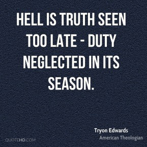 Tryon Edwards  - Hell is truth seen too late - duty neglected in its season.