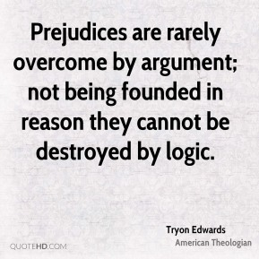 Tryon Edwards  - Prejudices are rarely overcome by argument; not being founded in reason they cannot be destroyed by logic.