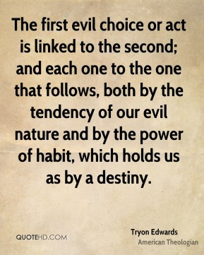 The first evil choice or act is linked to the second; and each one to the one that follows, both by the tendency of our evil nature and by the power of habit, which holds us as by a destiny.