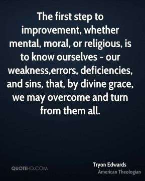 The first step to improvement, whether mental, moral, or religious, is to know ourselves - our weakness,errors, deficiencies, and sins, that, by divine grace, we may overcome and turn from them all.