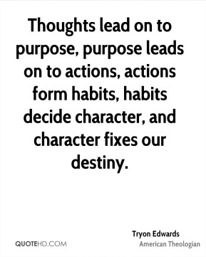 Tryon Edwards  - Thoughts lead on to purpose, purpose leads on to actions, actions form habits, habits decide character, and character fixes our destiny.