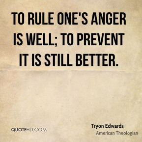 To rule one's anger is well; to prevent it is still better.