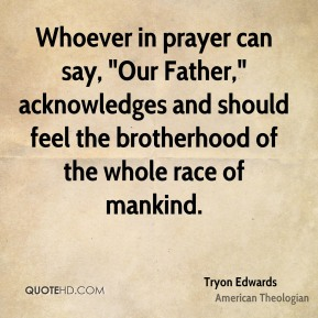 "Tryon Edwards  - Whoever in prayer can say, ""Our Father,"" acknowledges and should feel the brotherhood of the whole race of mankind."