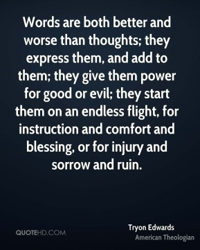 Tryon Edwards  - Words are both better and worse than thoughts; they express them, and add to them; they give them power for good or evil; they start them on an endless flight, for instruction and comfort and blessing, or for injury and sorrow and ruin.