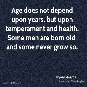 Tryon Edwards - Age does not depend upon years, but upon temperament and health. Some men are born old, and some never grow so.