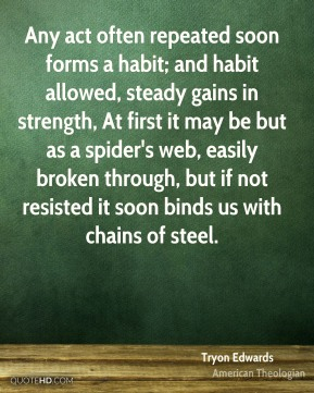Tryon Edwards - Any act often repeated soon forms a habit; and habit allowed, steady gains in strength, At first it may be but as a spider's web, easily broken through, but if not resisted it soon binds us with chains of steel.