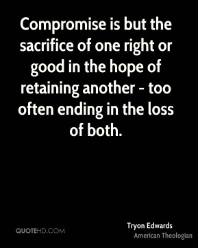 Tryon Edwards - Compromise is but the sacrifice of one right or good in the hope of retaining another - too often ending in the loss of both.