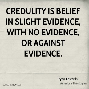Tryon Edwards - Credulity is belief in slight evidence, with no evidence, or against evidence.