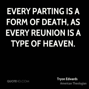 Tryon Edwards - Every parting is a form of death, as every reunion is a type of heaven.