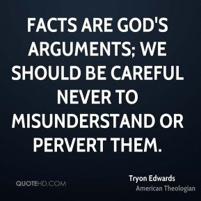 Facts are God's arguments; we should be careful never to misunderstand or pervert them.