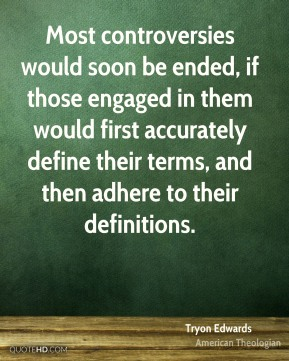 Tryon Edwards - Most controversies would soon be ended, if those engaged in them would first accurately define their terms, and then adhere to their definitions.