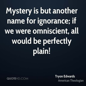 Tryon Edwards - Mystery is but another name for ignorance; if we were omniscient, all would be perfectly plain!