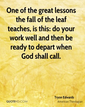 Tryon Edwards - One of the great lessons the fall of the leaf teaches, is this: do your work well and then be ready to depart when God shall call.
