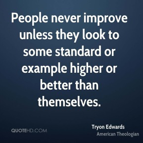People never improve unless they look to some standard or example higher or better than themselves.