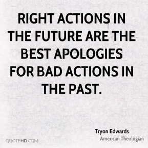 Right actions in the future are the best apologies for bad actions in the past.
