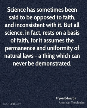 Tryon Edwards - Science has sometimes been said to be opposed to faith, and inconsistent with it. But all science, in fact, rests on a basis of faith, for it assumes the permanence and uniformity of natural laws - a thing which can never be demonstrated.