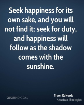 Tryon Edwards - Seek happiness for its own sake, and you will not find it; seek for duty, and happiness will follow as the shadow comes with the sunshine.