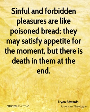 Tryon Edwards - Sinful and forbidden pleasures are like poisoned bread; they may satisfy appetite for the moment, but there is death in them at the end.