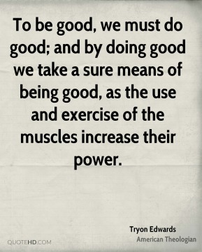 To be good, we must do good; and by doing good we take a sure means of being good, as the use and exercise of the muscles increase their power.