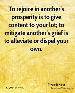 Tryon Edwards - To rejoice in another's prosperity is to give content to your lot; to mitigate another's grief is to alleviate or dispel your own.