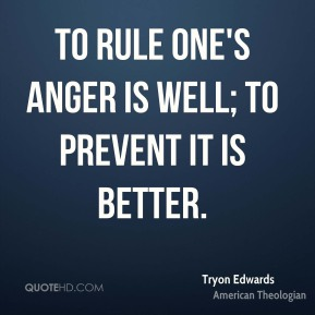 To rule one's anger is well; to prevent it is better.
