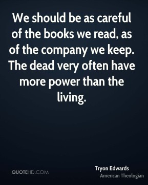 We should be as careful of the books we read, as of the company we keep. The dead very often have more power than the living.