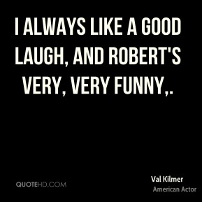 Val Kilmer  - I always like a good laugh, and Robert's very, very funny.