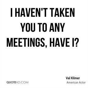 I haven't taken you to any meetings, have I?
