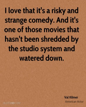 I love that it's a risky and strange comedy. And it's one of those movies that hasn't been shredded by the studio system and watered down.