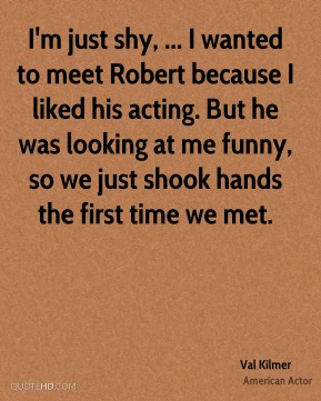 Val Kilmer  - I'm just shy, ... I wanted to meet Robert because I liked his acting. But he was looking at me funny, so we just shook hands the first time we met.