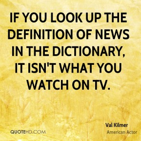 Val Kilmer - If you look up the definition of news in the dictionary, it isn't what you watch on TV.