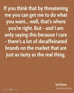 Val Kilmer - If you think that by threatening me you can get me to do what you want... well, that's where you're right. But - and I am only saying this because I care - there's a lot of decaffeinated brands on the market that are just as tasty as the real thing.