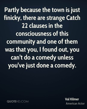 Val Kilmer - Partly because the town is just finicky, there are strange Catch 22 clauses in the consciousness of this community and one of them was that you, I found out, you can't do a comedy unless you've just done a comedy.
