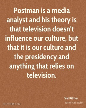 Postman is a media analyst and his theory is that television doesn't influence our culture, but that it is our culture and the presidency and anything that relies on television.
