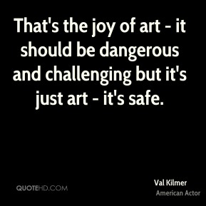 That's the joy of art - it should be dangerous and challenging but it's just art - it's safe.