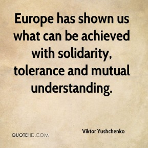 Europe has shown us what can be achieved with solidarity, tolerance and mutual understanding.