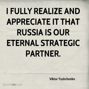 I fully realize and appreciate it that Russia is our eternal strategic partner.