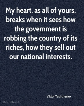 My heart, as all of yours, breaks when it sees how the government is robbing the country of its riches, how they sell out our national interests.