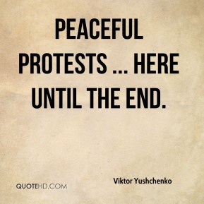 Viktor Yushchenko  - peaceful protests ... here until the end.
