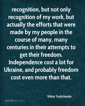 recognition, but not only recognition of my work, but actually the efforts that were made by my people in the course of many, many centuries in their attempts to get their freedom. Independence cost a lot for Ukraine, and probably freedom cost even more than that.