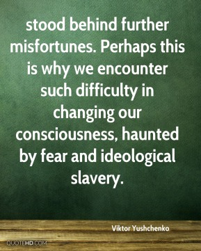 stood behind further misfortunes. Perhaps this is why we encounter such difficulty in changing our consciousness, haunted by fear and ideological slavery.